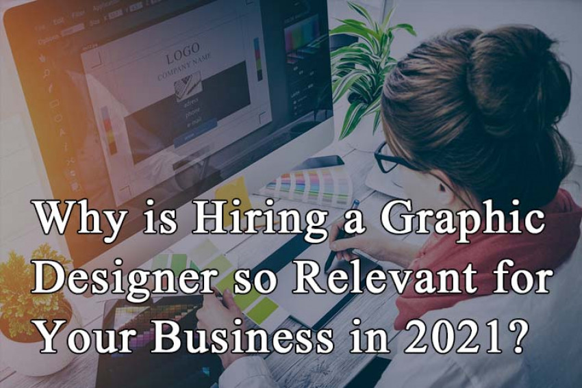 Why is Hiring a Graphic Designer so Relevant for Your Business in 2021?