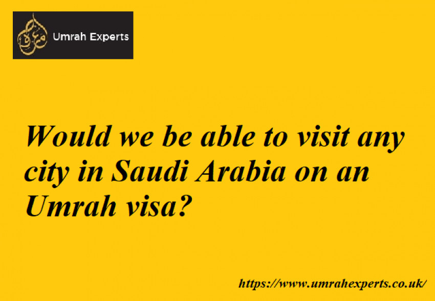 Would we be able to visit any city in Saudi Arabia on an Umrah visa?