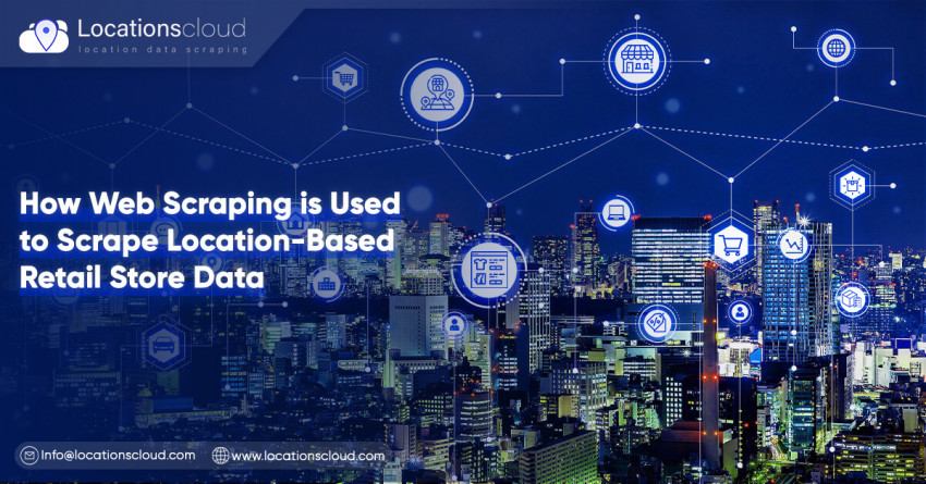 How Web Scraping Is Used To Scrape Location-Based Retail Store Data?